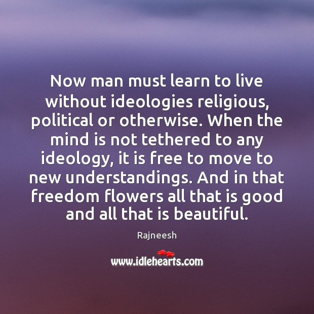 Image, Now man must learn to live without ideologies religious, political or otherwise.