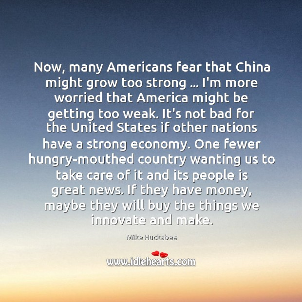 Now, many Americans fear that China might grow too strong … I'm more Image