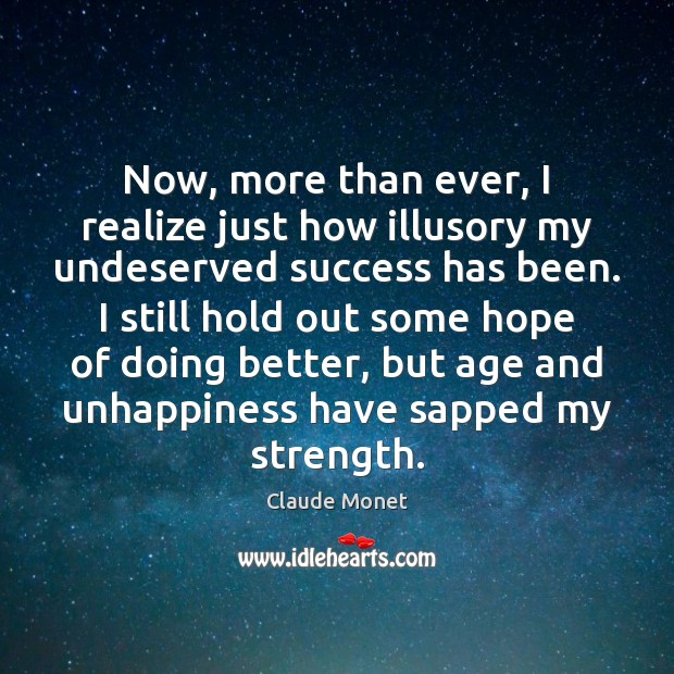 Now, more than ever, I realize just how illusory my undeserved success Claude Monet Picture Quote