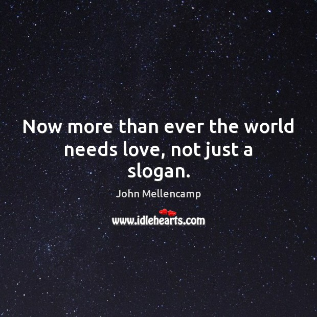 Now more than ever the world needs love, not just a slogan. John Mellencamp Picture Quote