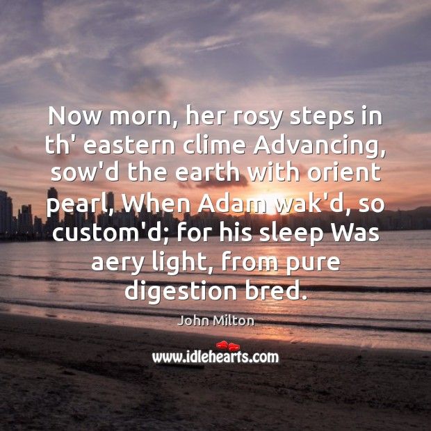 Now morn, her rosy steps in th' eastern clime Advancing, sow'd the John Milton Picture Quote