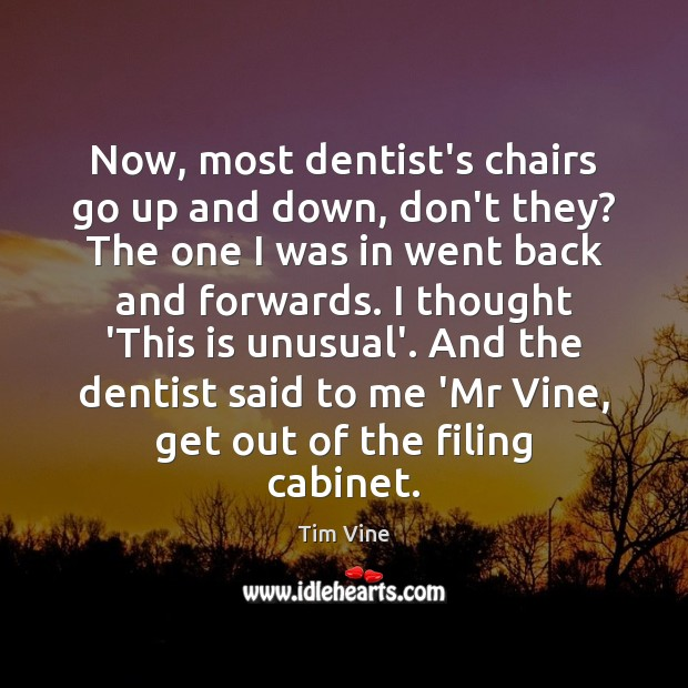 Tim Vine Picture Quote image saying: Now, most dentist's chairs go up and down, don't they? The one
