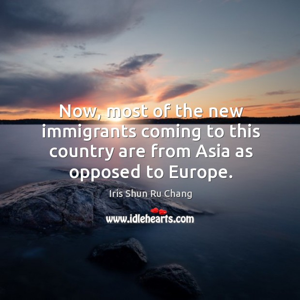 Now, most of the new immigrants coming to this country are from asia as opposed to europe. Iris Shun Ru Chang Picture Quote