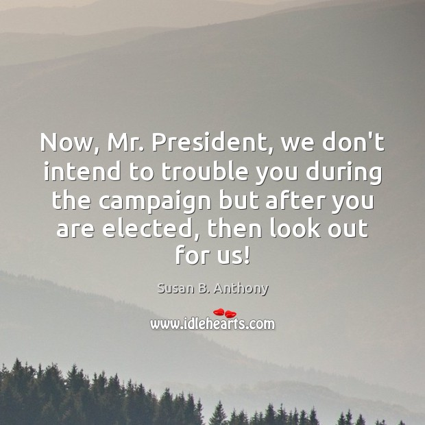 Now, Mr. President, we don't intend to trouble you during the campaign Image
