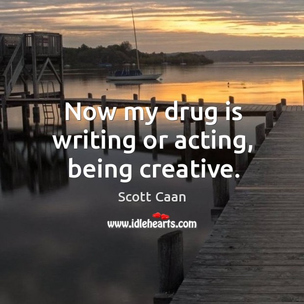 Now my drug is writing or acting, being creative. Scott Caan Picture Quote
