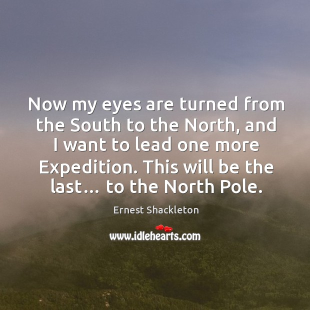 Now my eyes are turned from the south to the north, and I want to lead one more expedition. Image
