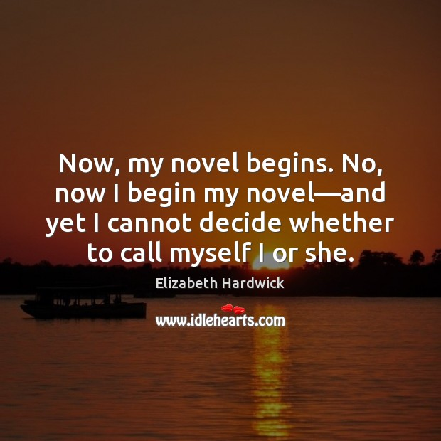 Image, Now, my novel begins. No, now I begin my novel—and yet