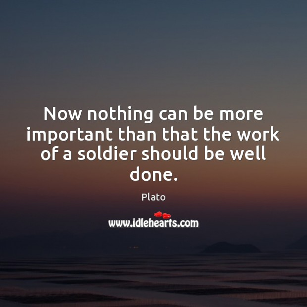 Now nothing can be more important than that the work of a soldier should be well done. Plato Picture Quote