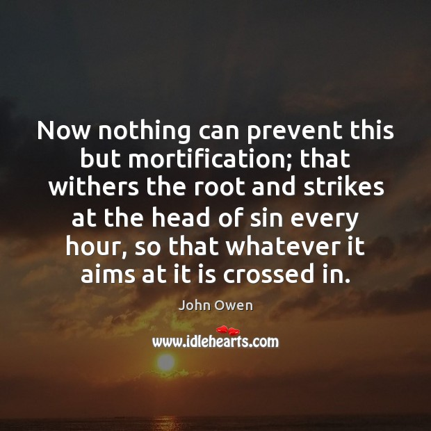 Now nothing can prevent this but mortification; that withers the root and Image