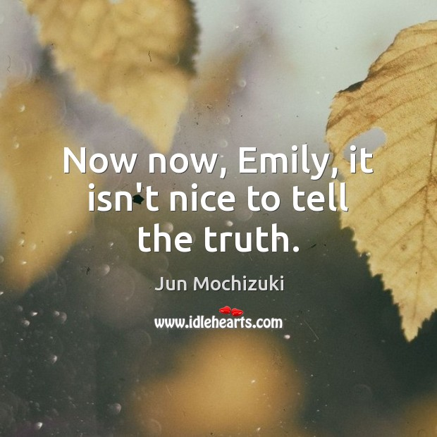 Now now, Emily, it isn't nice to tell the truth. Image