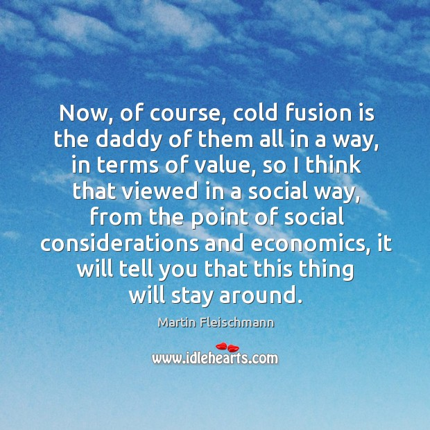 Now, of course, cold fusion is the daddy of them all in a way, in terms of value Martin Fleischmann Picture Quote