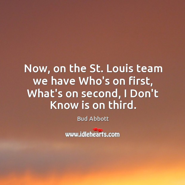 Image, Now, on the St. Louis team we have Who's on first, What's