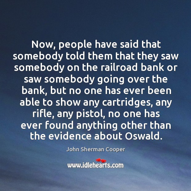 Now, people have said that somebody told them that they saw somebody on the railroad bank John Sherman Cooper Picture Quote
