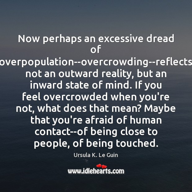 Now perhaps an excessive dread of overpopulation–overcrowding–reflects not an outward reality, but Ursula K. Le Guin Picture Quote