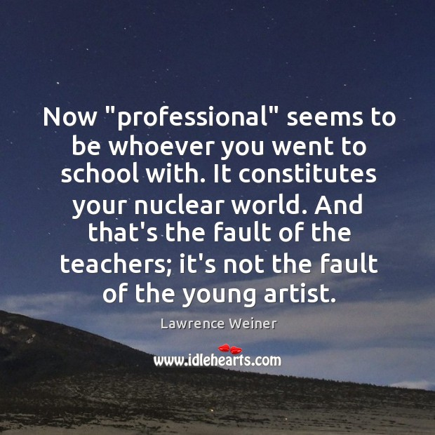 """Now """"professional"""" seems to be whoever you went to school with. It Lawrence Weiner Picture Quote"""