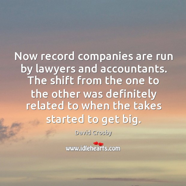 Now record companies are run by lawyers and accountants. The shift from the one to the other was Image