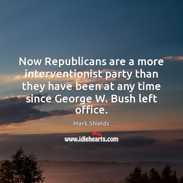 Now Republicans are a more interventionist party than they have been at Mark Shields Picture Quote