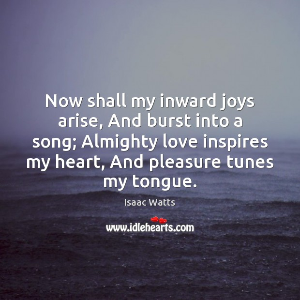 Now shall my inward joys arise, And burst into a song; Almighty Image