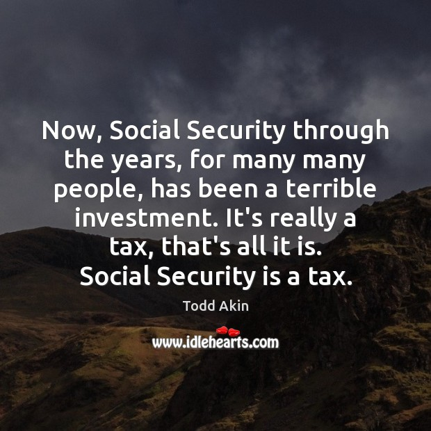 Now, Social Security through the years, for many many people, has been Todd Akin Picture Quote
