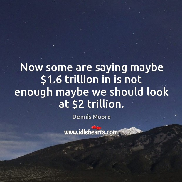 Now some are saying maybe $1.6 trillion in is not enough maybe we should look at $2 trillion. Image