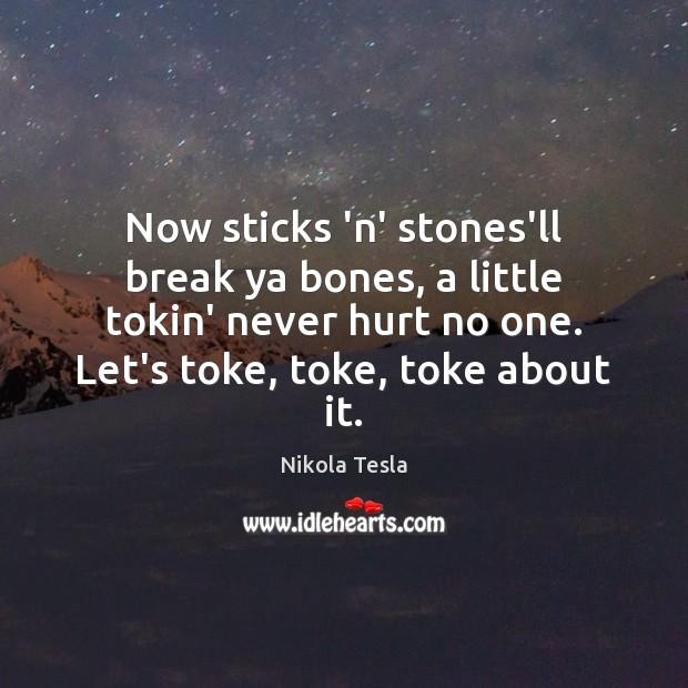 Now sticks 'n' stones'll break ya bones, a little tokin' never hurt Nikola Tesla Picture Quote