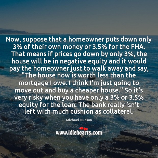 Now, suppose that a homeowner puts down only 3% of their own money Michael Hudson Picture Quote