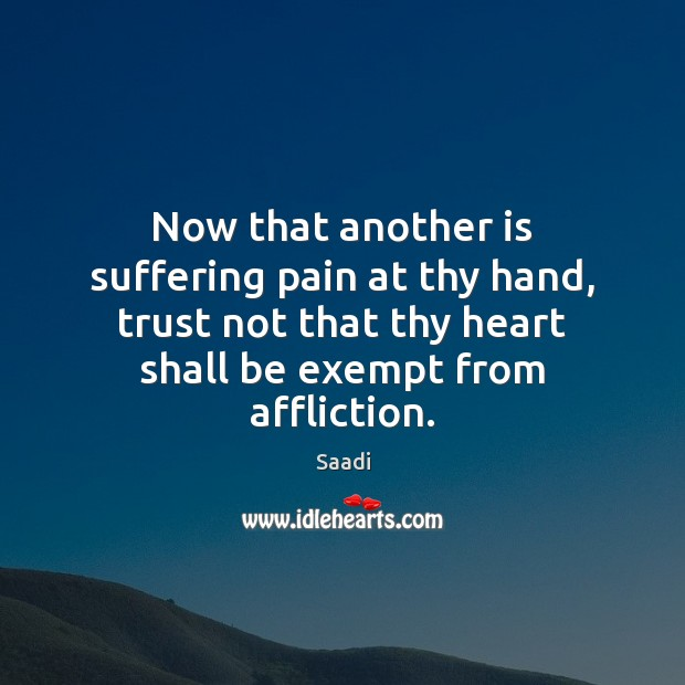 Now that another is suffering pain at thy hand, trust not that Saadi Picture Quote