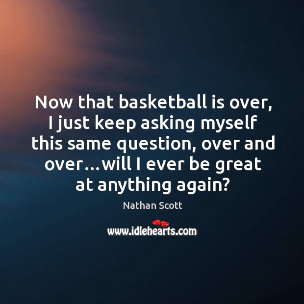 Now that basketball is over, I just keep asking myself this same question, over and over…will I ever be great at anything again? Nathan Scott Picture Quote
