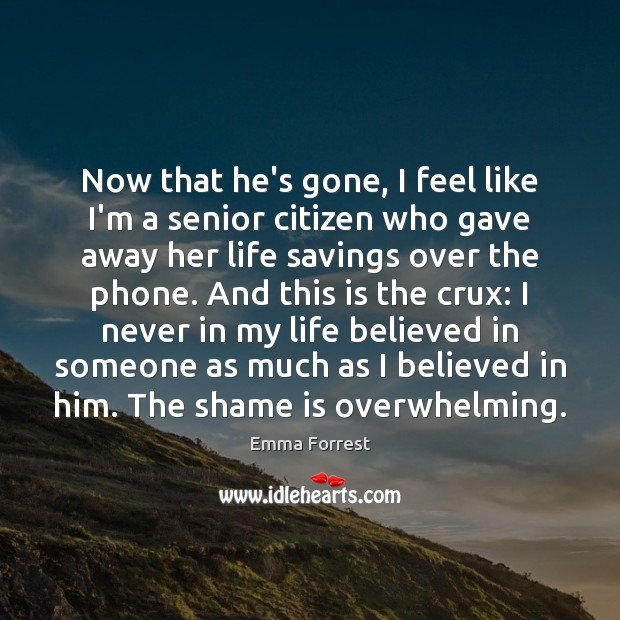 Emma Forrest Picture Quote image saying: Now that he's gone, I feel like I'm a senior citizen who