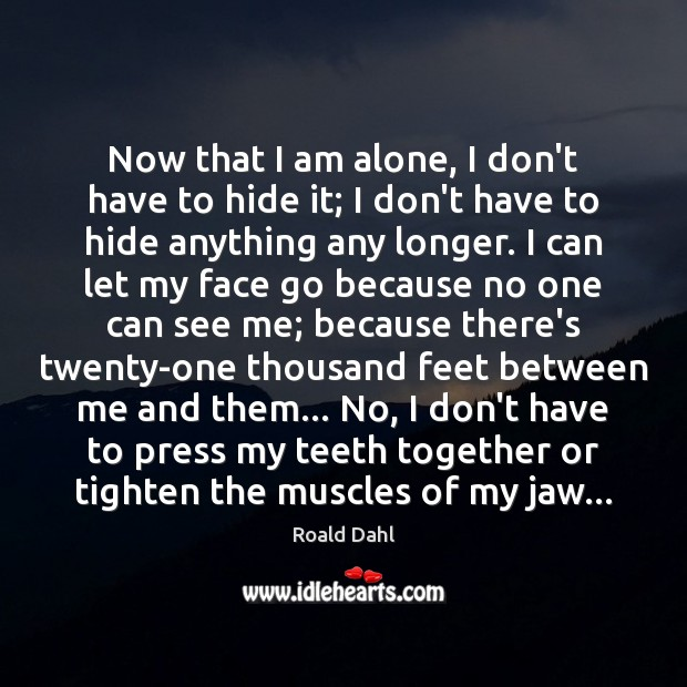 Now that I am alone, I don't have to hide it; I Roald Dahl Picture Quote