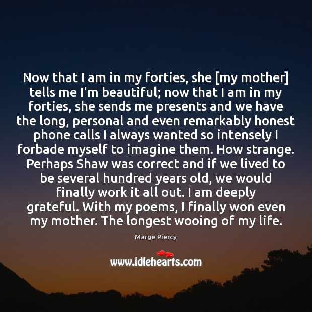 Now that I am in my forties, she [my mother] tells me Marge Piercy Picture Quote