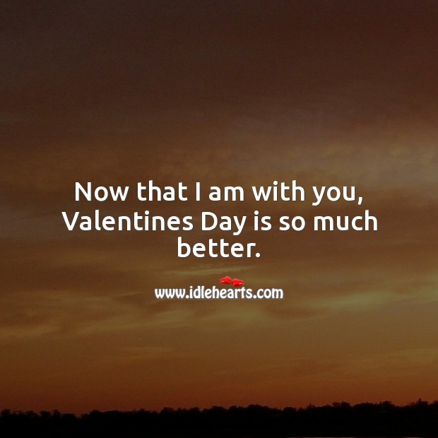 Now that I am with you, Valentines Day is so much better. Valentine's Day Quotes Image