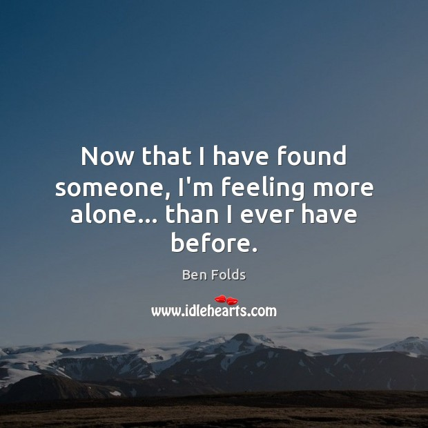 Now that I have found someone, I'm feeling more alone… than I ever have before. Ben Folds Picture Quote