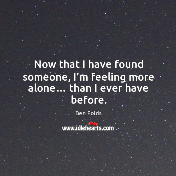 Now that I have found someone, I'm feeling more alone… than I ever have before. Image