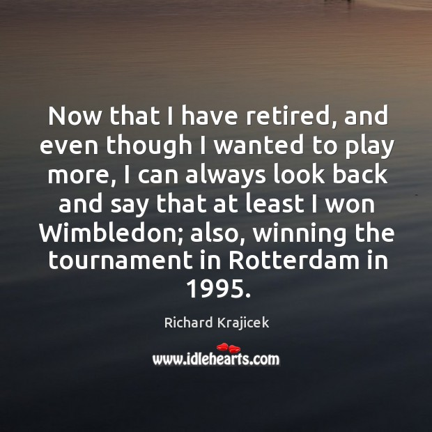 Now that I have retired, and even though I wanted to play more, I can always look Richard Krajicek Picture Quote