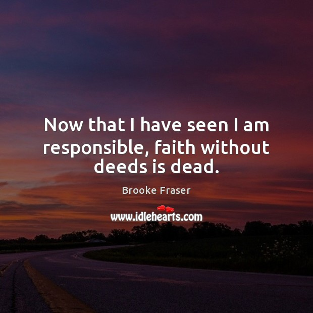 Image, Now that I have seen I am responsible, faith without deeds is dead.
