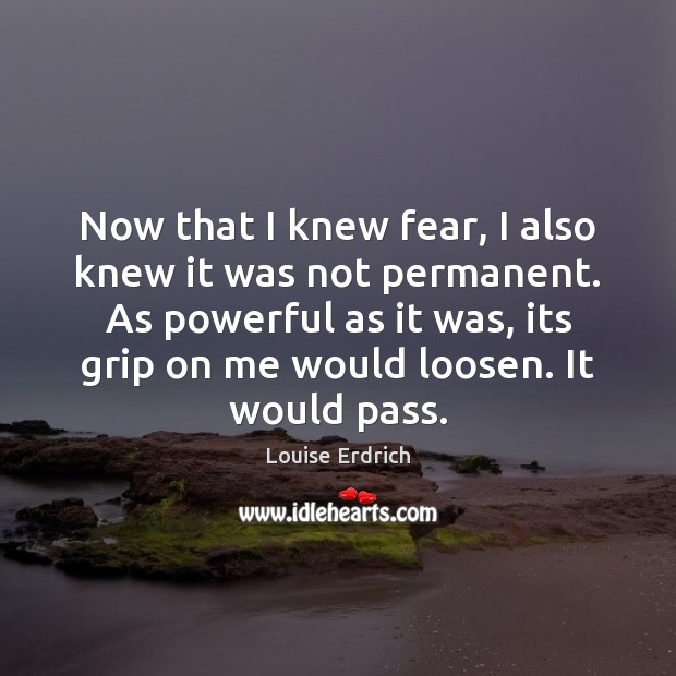 Now that I knew fear, I also knew it was not permanent. Louise Erdrich Picture Quote