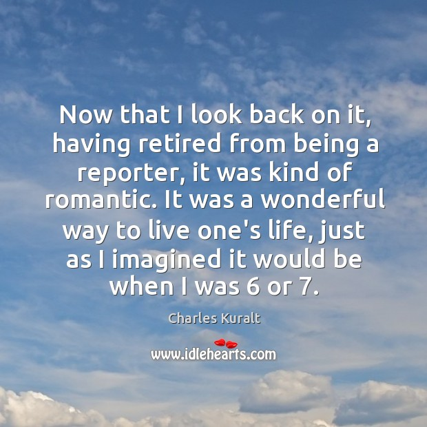 Now that I look back on it, having retired from being a Charles Kuralt Picture Quote
