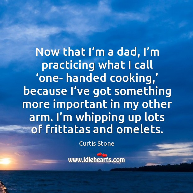 Now that I'm a dad, I'm practicing what I call 'one- handed cooking,' because Curtis Stone Picture Quote