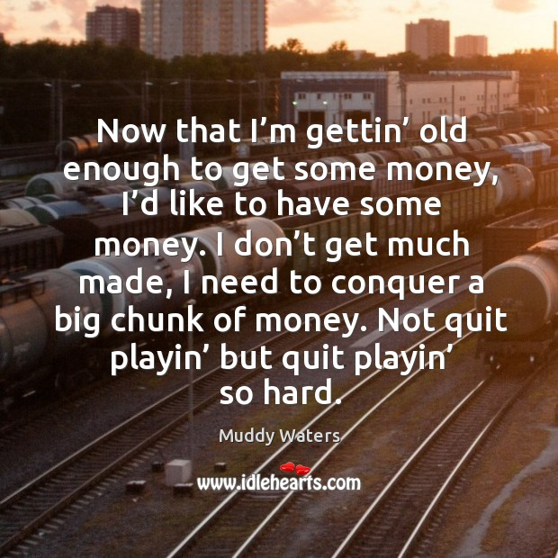 Now that I'm gettin' old enough to get some money, I'd like to have some money. Muddy Waters Picture Quote