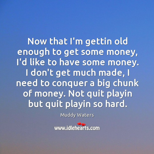 Now that I'm gettin old enough to get some money, I'd like Muddy Waters Picture Quote