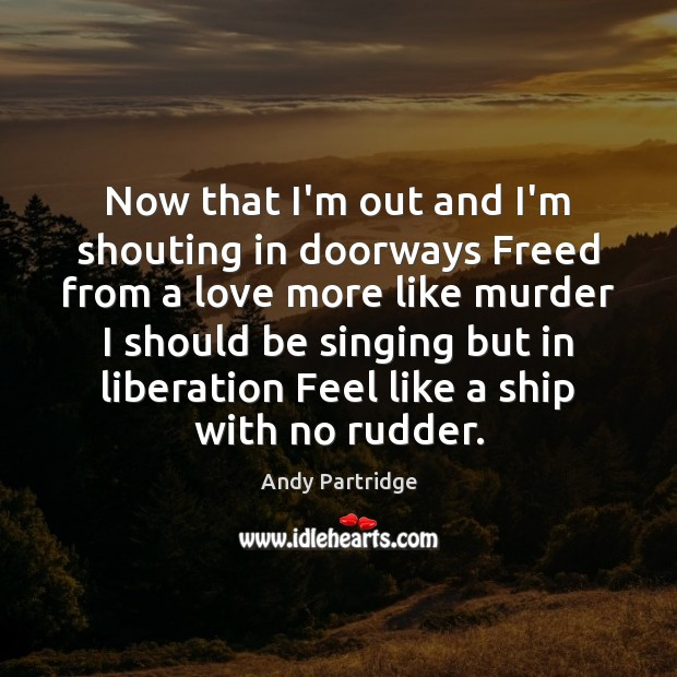 Now that I'm out and I'm shouting in doorways Freed from a Andy Partridge Picture Quote