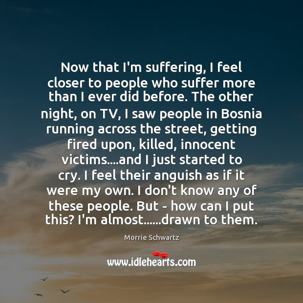 Now that I'm suffering, I feel closer to people who suffer more Morrie Schwartz Picture Quote
