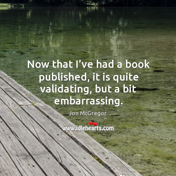 Now that I've had a book published, it is quite validating, but a bit embarrassing. Image