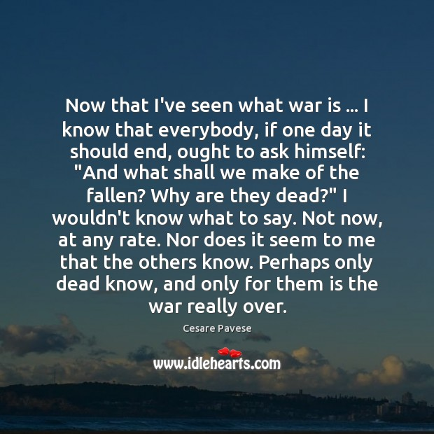 Now that I've seen what war is … I know that everybody, if Cesare Pavese Picture Quote