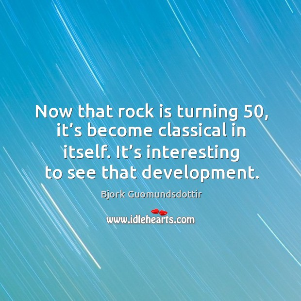 Now that rock is turning 50, it's become classical in itself. It's interesting to see that development. Image