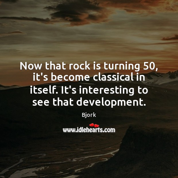 Image, Now that rock is turning 50, it's become classical in itself. It's interesting