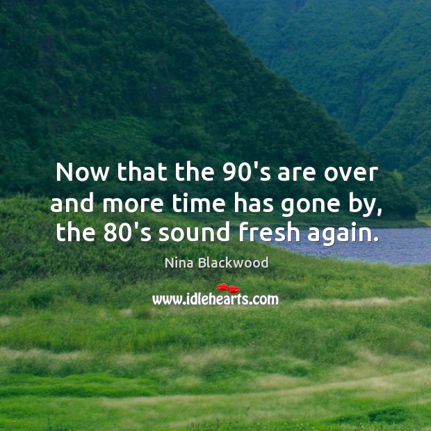Image, Now that the 90's are over and more time has gone by, the 80's sound fresh again.