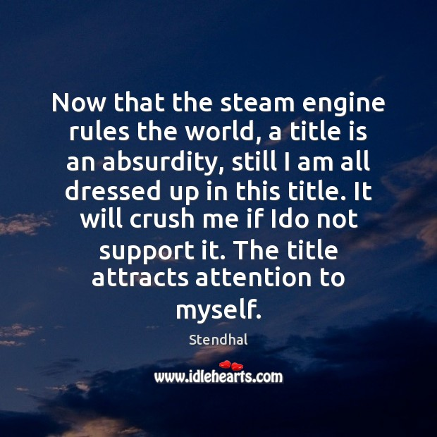 Now that the steam engine rules the world, a title is an Stendhal Picture Quote