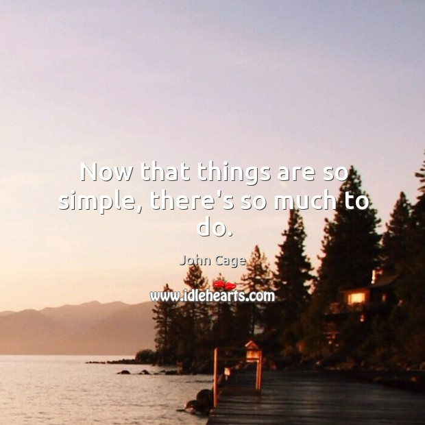 Now that things are so simple, there's so much to do. Image